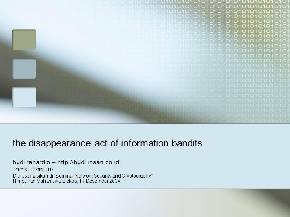 the disappearance act of information bandits budi rahardjo – http://budi.insan.co.id Teknik Elektro, ITB Dipresentasikan di Seminar Network Security and Cryptography Himpunan Mahasiswa Elektro, 11 Desember 2004