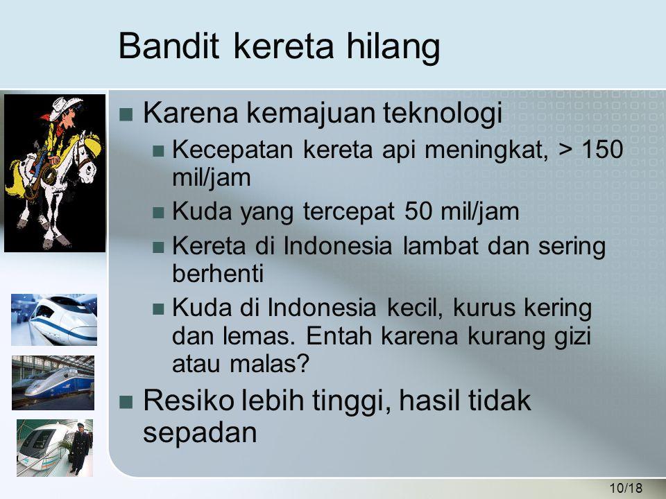 10/18 Bandit kereta hilang  Karena kemajuan teknologi  Kecepatan kereta api meningkat, > 150 mil/jam  Kuda yang tercepat 50 mil/jam  Kereta di Indonesia lambat dan sering berhenti  Kuda di Indonesia kecil, kurus kering dan lemas.