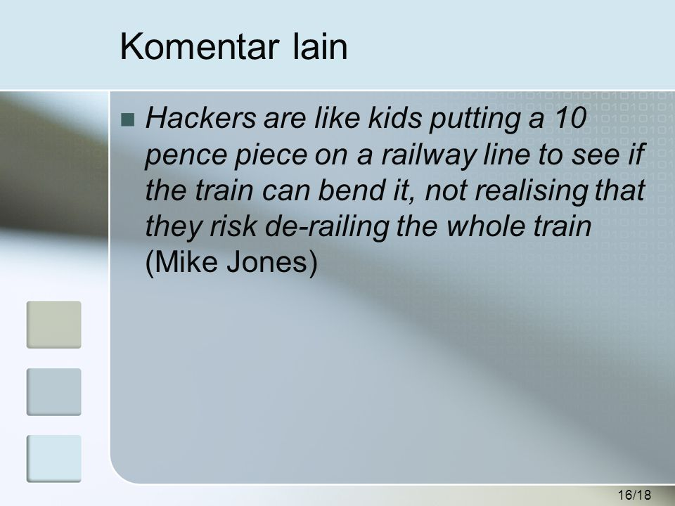 16/18 Komentar lain  Hackers are like kids putting a 10 pence piece on a railway line to see if the train can bend it, not realising that they risk de-railing the whole train (Mike Jones)