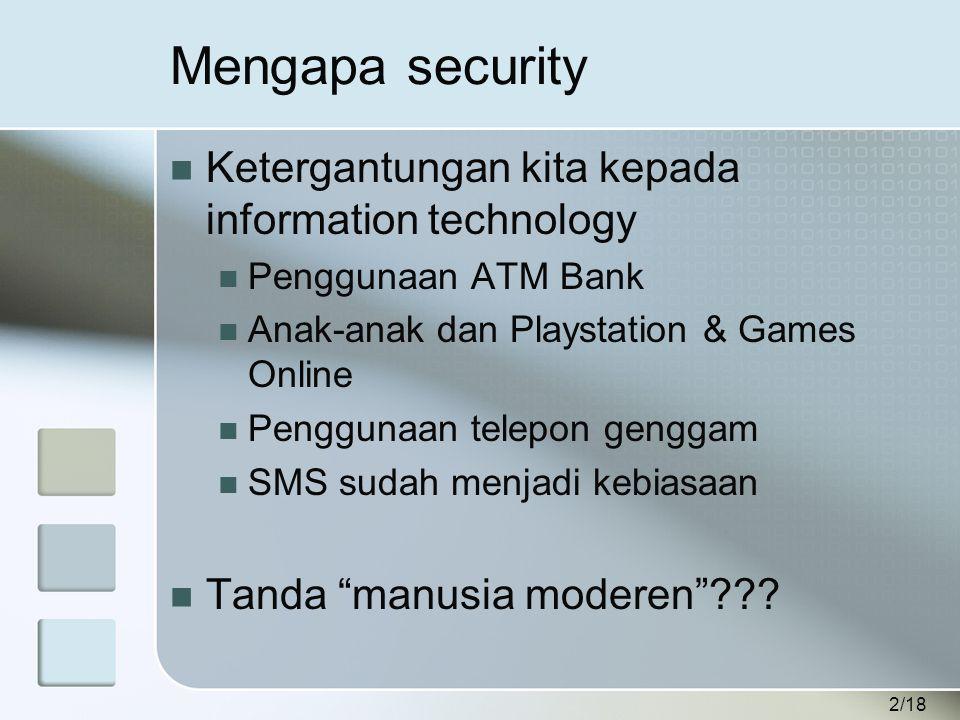 2/18 Mengapa security  Ketergantungan kita kepada information technology  Penggunaan ATM Bank  Anak-anak dan Playstation & Games Online  Penggunaan telepon genggam  SMS sudah menjadi kebiasaan  Tanda manusia moderen