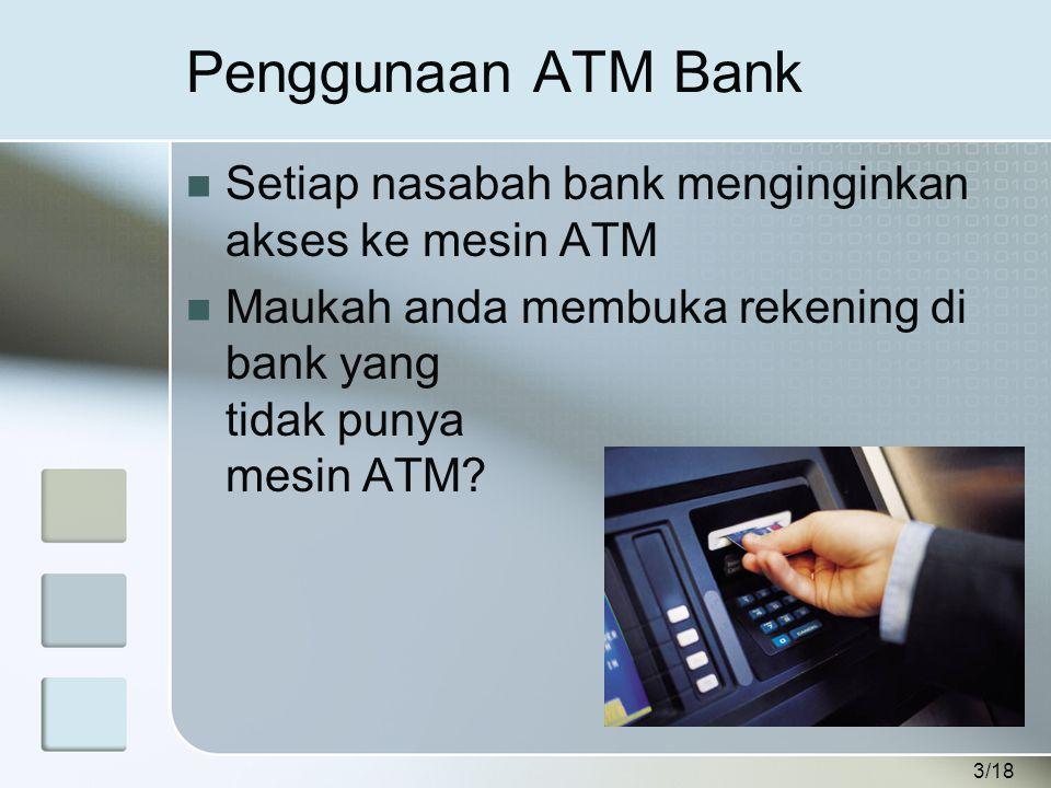 3/18 Penggunaan ATM Bank  Setiap nasabah bank menginginkan akses ke mesin ATM  Maukah anda membuka rekening di bank yang tidak punya mesin ATM?