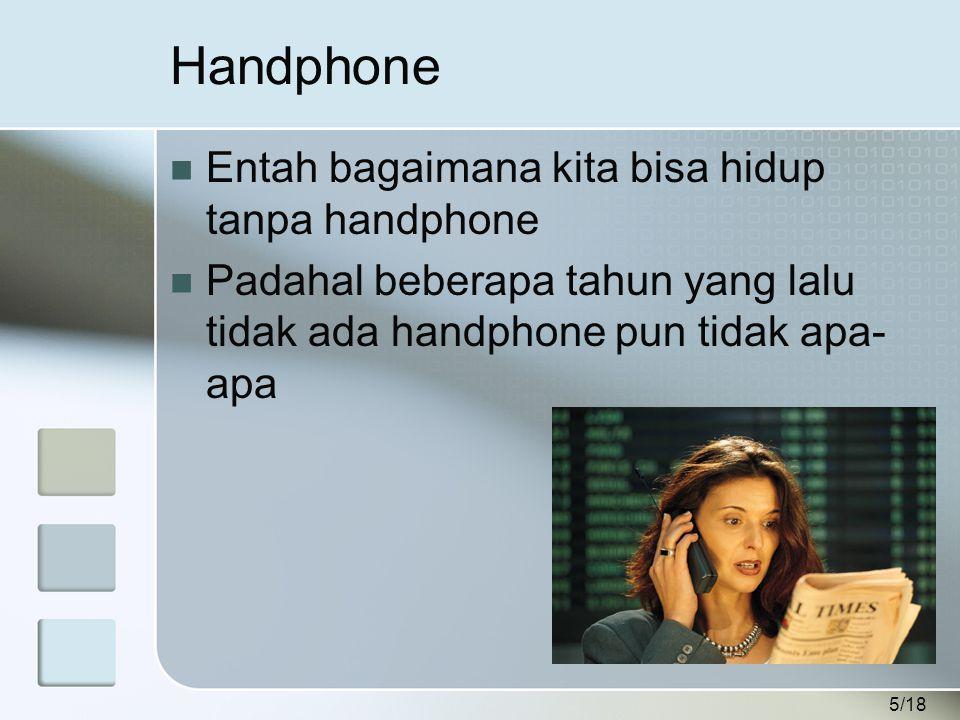 5/18 Handphone  Entah bagaimana kita bisa hidup tanpa handphone  Padahal beberapa tahun yang lalu tidak ada handphone pun tidak apa- apa