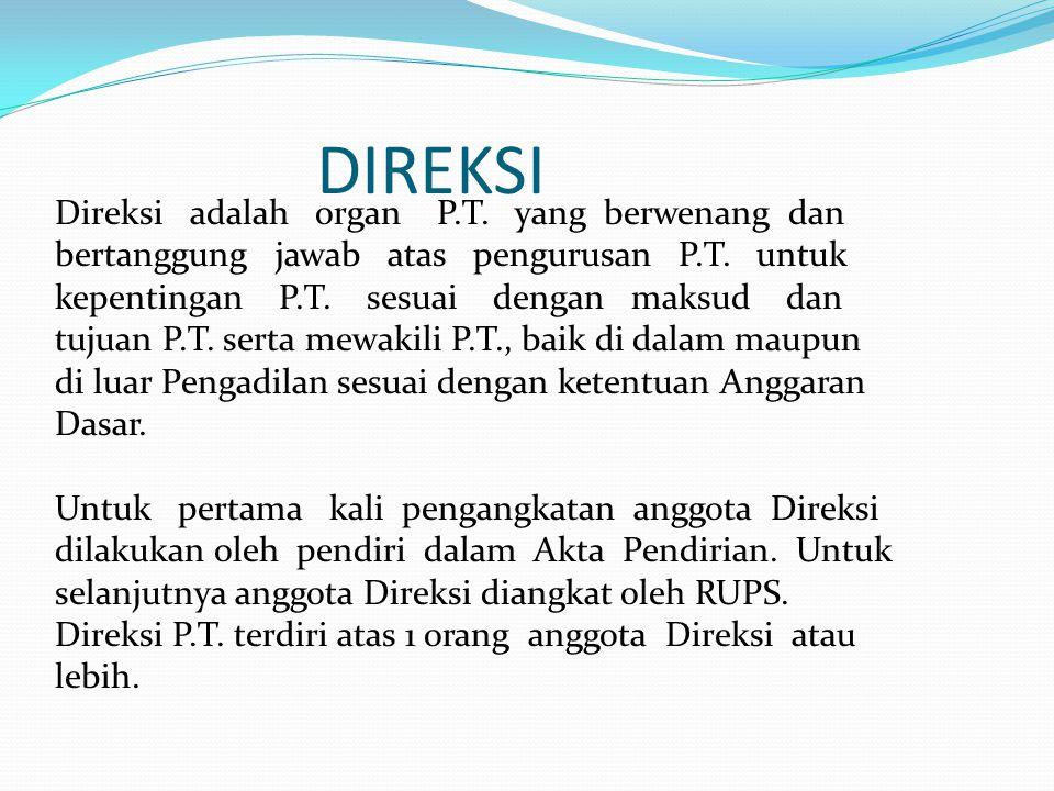 DIREKSI Direksi adalah organ P.T. yang berwenang dan bertanggung jawab atas pengurusan P.T. untuk kepentingan P.T. sesuai dengan maksud dan tujuan P.T