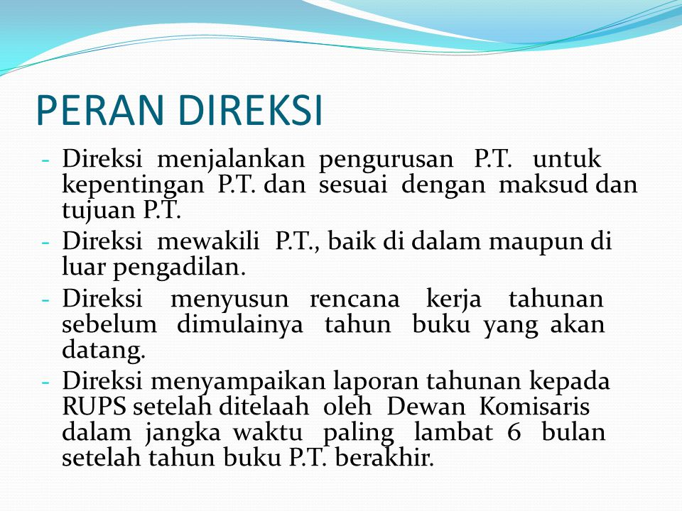 PERAN DIREKSI - Direksi menjalankan pengurusan P.T. untuk kepentingan P.T. dan sesuai dengan maksud dan tujuan P.T. - Direksi mewakili P.T., baik di d