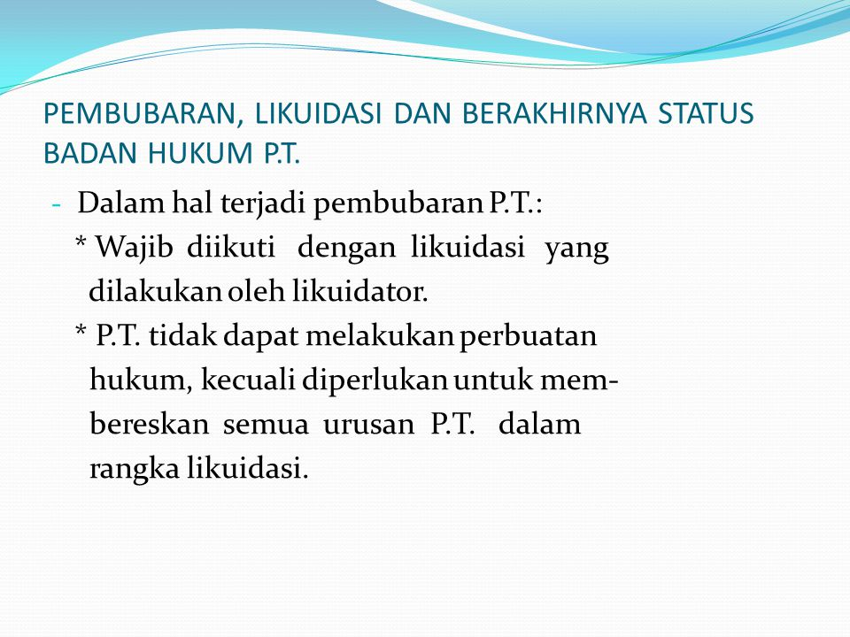 PEMBUBARAN, LIKUIDASI DAN BERAKHIRNYA STATUS BADAN HUKUM P.T. - Dalam hal terjadi pembubaran P.T.: * Wajib diikuti dengan likuidasi yang dilakukan ole