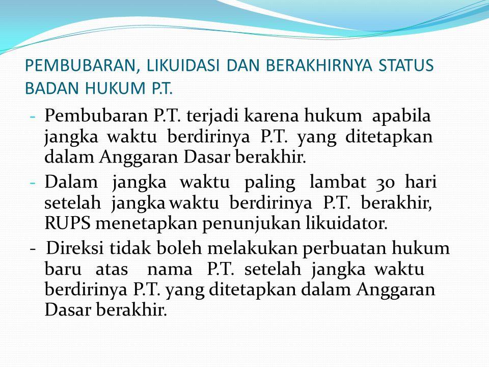 PEMBUBARAN, LIKUIDASI DAN BERAKHIRNYA STATUS BADAN HUKUM P.T. - Pembubaran P.T. terjadi karena hukum apabila jangka waktu berdirinya P.T. yang ditetap