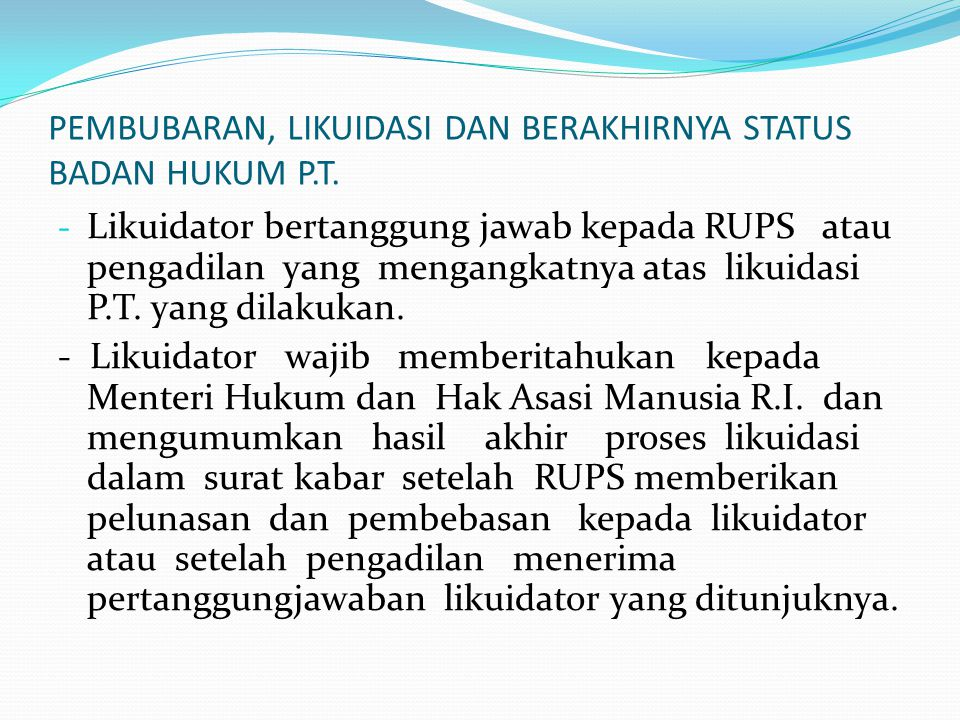 PEMBUBARAN, LIKUIDASI DAN BERAKHIRNYA STATUS BADAN HUKUM P.T. - Likuidator bertanggung jawab kepada RUPS atau pengadilan yang mengangkatnya atas likui