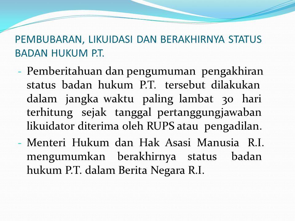 PEMBUBARAN, LIKUIDASI DAN BERAKHIRNYA STATUS BADAN HUKUM P.T. - Pemberitahuan dan pengumuman pengakhiran status badan hukum P.T. tersebut dilakukan da