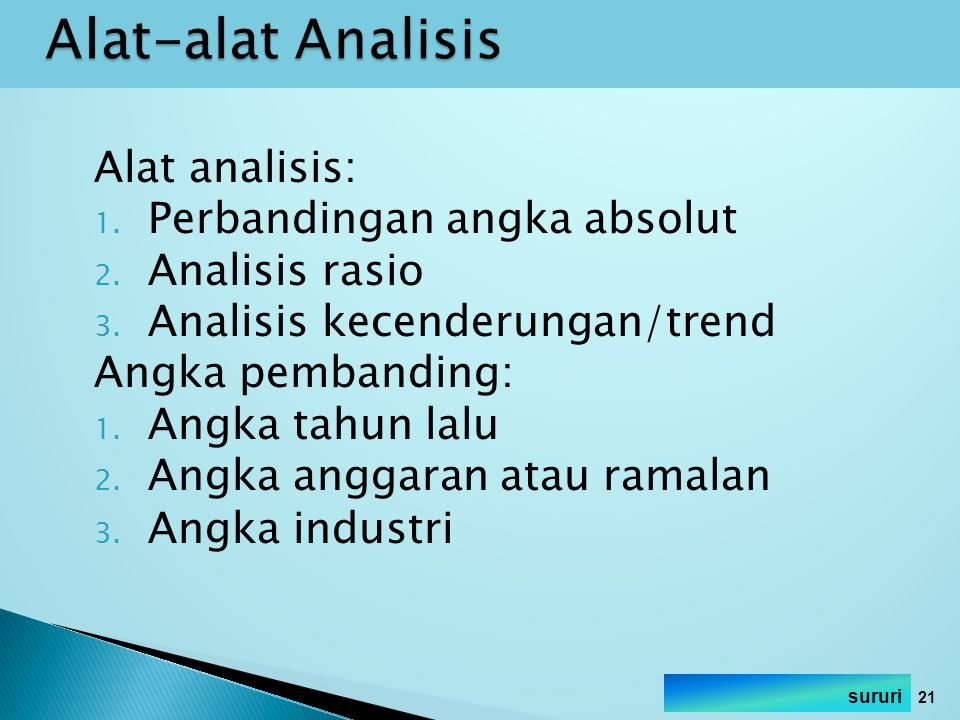 Alat analisis: 1. Perbandingan angka absolut 2. Analisis rasio 3. Analisis kecenderungan/trend Angka pembanding: 1. Angka tahun lalu 2. Angka anggaran