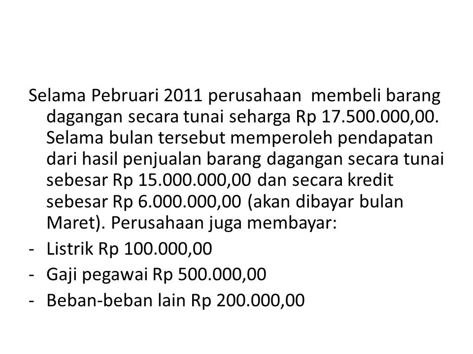 Selama Pebruari 2011 perusahaan membeli barang dagangan secara tunai seharga Rp 17.500.000,00. Selama bulan tersebut memperoleh pendapatan dari hasil