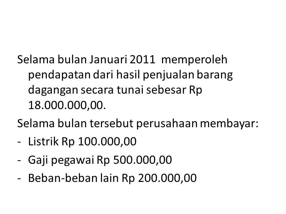 Selama bulan Januari 2011 memperoleh pendapatan dari hasil penjualan barang dagangan secara tunai sebesar Rp 18.000.000,00. Selama bulan tersebut peru