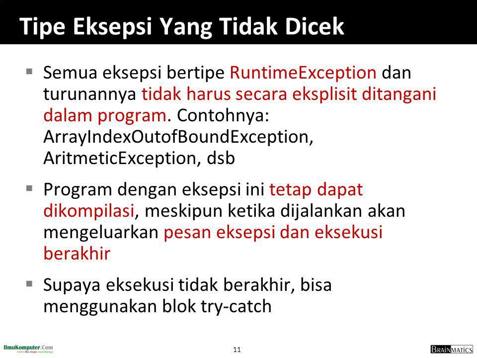 11 Tipe Eksepsi Yang Tidak Dicek  Semua eksepsi bertipe RuntimeException dan turunannya tidak harus secara eksplisit ditangani dalam program. Contohn
