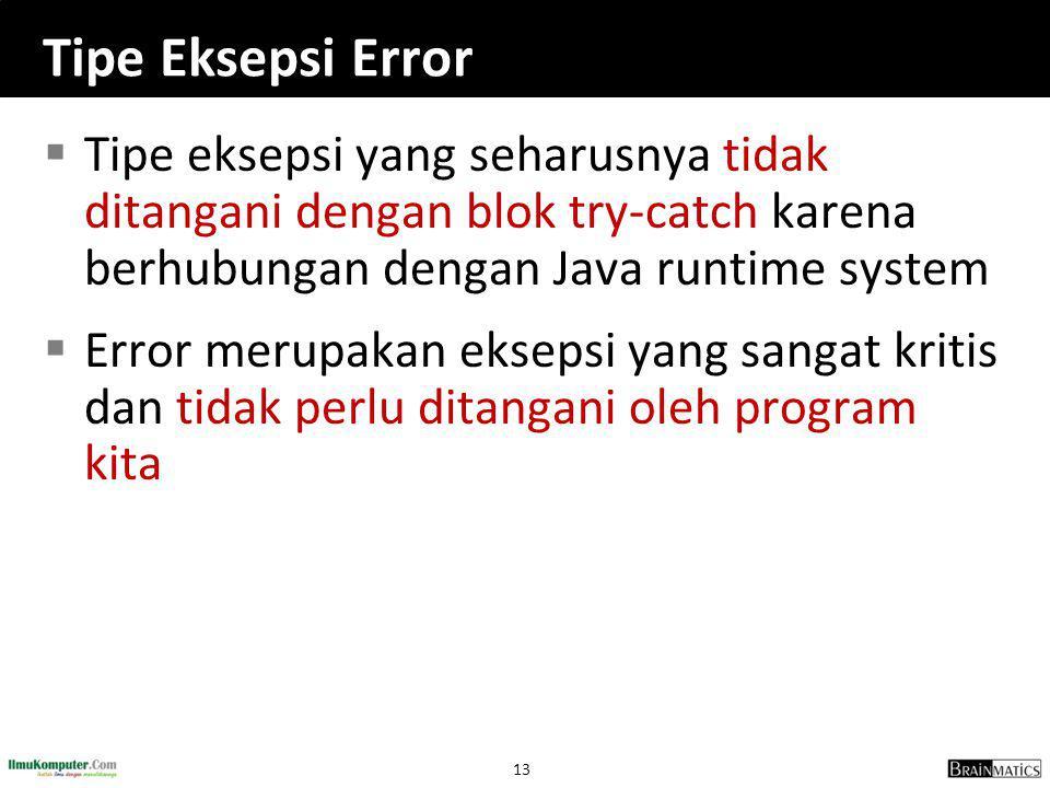 13 Tipe Eksepsi Error  Tipe eksepsi yang seharusnya tidak ditangani dengan blok try-catch karena berhubungan dengan Java runtime system  Error merupakan eksepsi yang sangat kritis dan tidak perlu ditangani oleh program kita