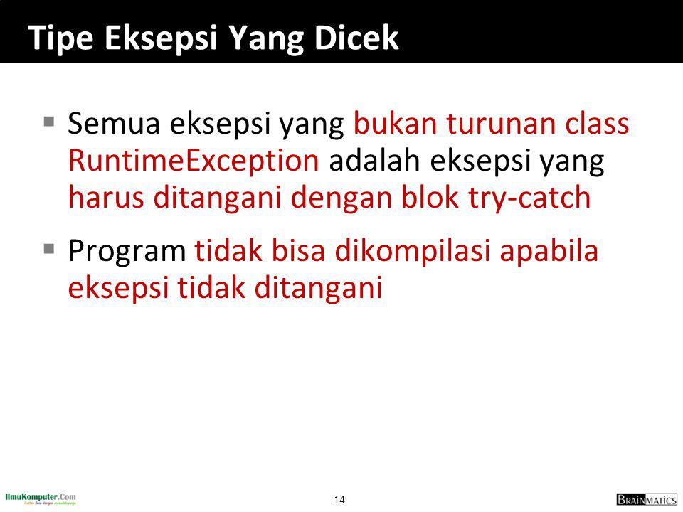 14 Tipe Eksepsi Yang Dicek  Semua eksepsi yang bukan turunan class RuntimeException adalah eksepsi yang harus ditangani dengan blok try-catch  Program tidak bisa dikompilasi apabila eksepsi tidak ditangani