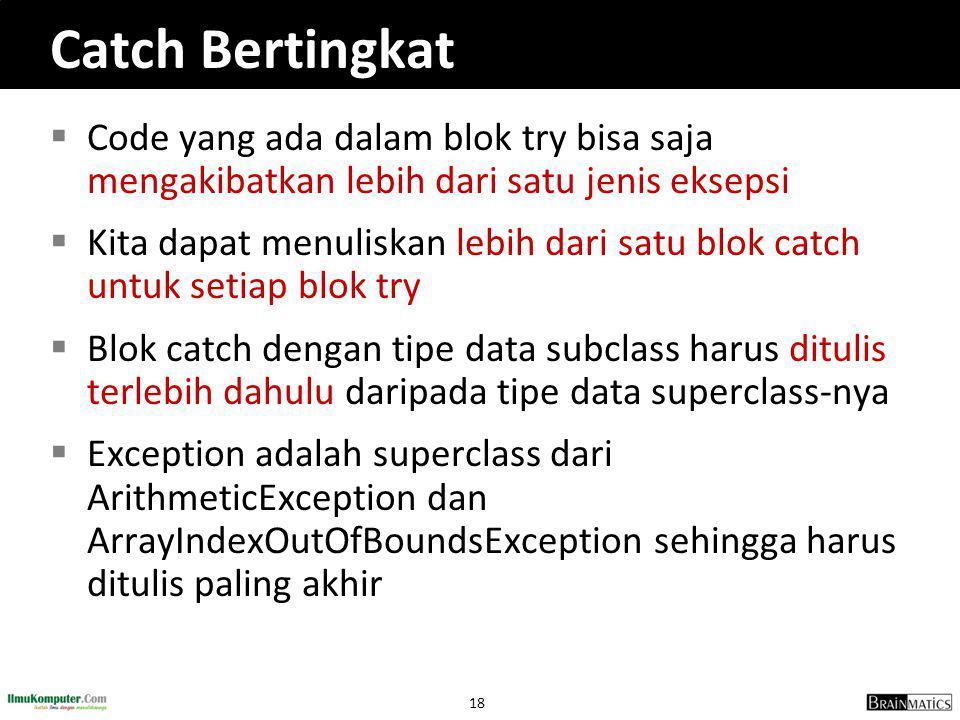 18 Catch Bertingkat  Code yang ada dalam blok try bisa saja mengakibatkan lebih dari satu jenis eksepsi  Kita dapat menuliskan lebih dari satu blok catch untuk setiap blok try  Blok catch dengan tipe data subclass harus ditulis terlebih dahulu daripada tipe data superclass-nya  Exception adalah superclass dari ArithmeticException dan ArrayIndexOutOfBoundsException sehingga harus ditulis paling akhir