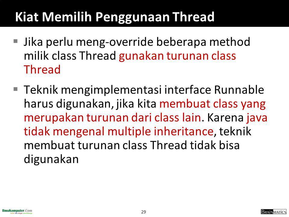 29 Kiat Memilih Penggunaan Thread  Jika perlu meng-override beberapa method milik class Thread gunakan turunan class Thread  Teknik mengimplementasi interface Runnable harus digunakan, jika kita membuat class yang merupakan turunan dari class lain.