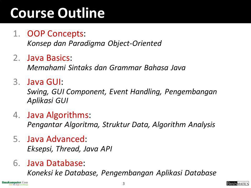 3 Course Outline 1.OOP Concepts: Konsep dan Paradigma Object-Oriented 2.Java Basics: Memahami Sintaks dan Grammar Bahasa Java 3.Java GUI: Swing, GUI Component, Event Handling, Pengembangan Aplikasi GUI 4.Java Algorithms: Pengantar Algoritma, Struktur Data, Algorithm Analysis 5.Java Advanced: Eksepsi, Thread, Java API 6.Java Database: Koneksi ke Database, Pengembangan Aplikasi Database