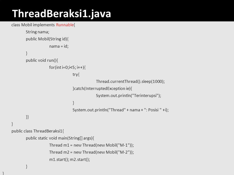 30 ThreadBeraksi1.java class Mobil implements Runnable{ String nama; public Mobil(String id){ nama = id; } public void run(){ for(int i=0;i<5; i++){ try{ Thread.currentThread().sleep(1000); }catch(InterruptedException ie){ System.out.println( Terinterupsi ); } System.out.println( Thread + nama + : Posisi +i);} } public class ThreadBeraksi1{ public static void main(String[] args){ Thread m1 = new Thread(new Mobil( M-1 )); Thread m2 = new Thread(new Mobil( M-2 )); m1.start(); m2.start(); }