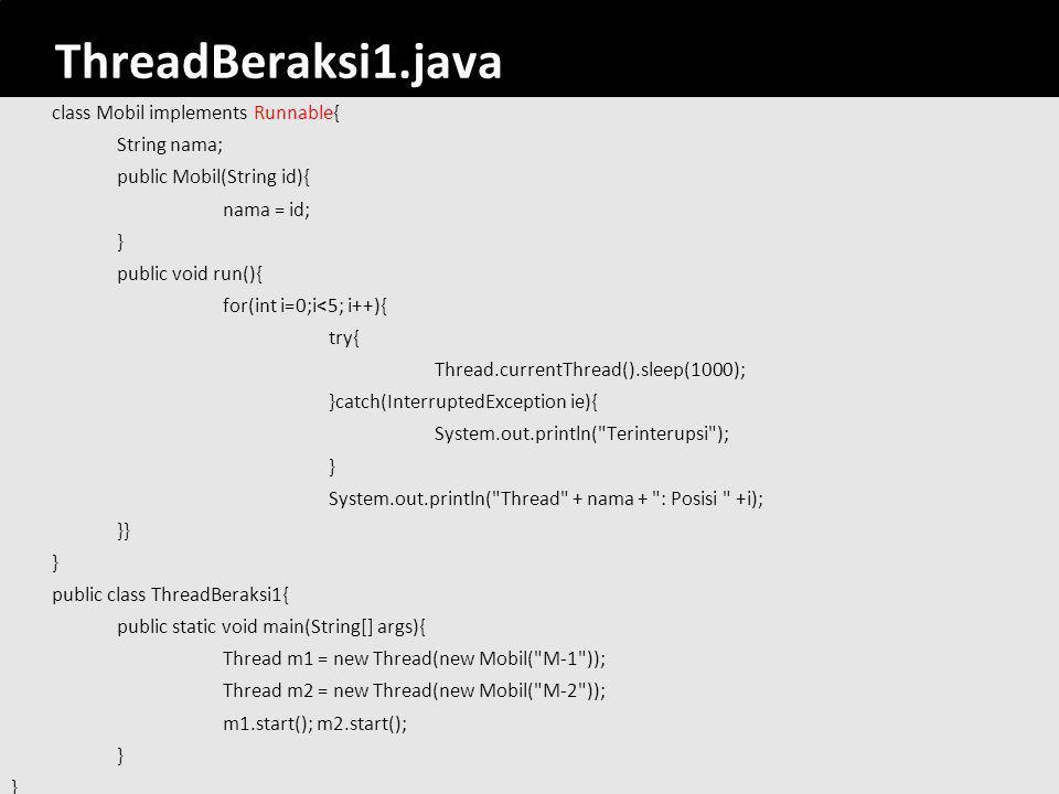 30 ThreadBeraksi1.java class Mobil implements Runnable{ String nama; public Mobil(String id){ nama = id; } public void run(){ for(int i=0;i<5; i++){ t