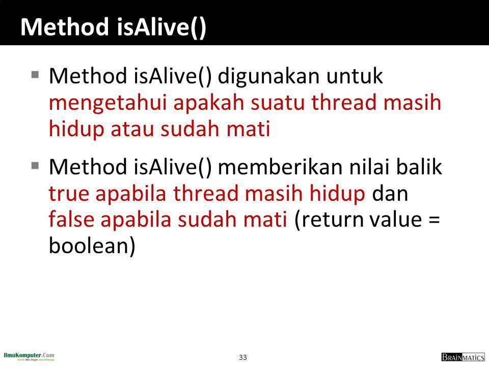 33 Method isAlive()  Method isAlive() digunakan untuk mengetahui apakah suatu thread masih hidup atau sudah mati  Method isAlive() memberikan nilai balik true apabila thread masih hidup dan false apabila sudah mati (return value = boolean)