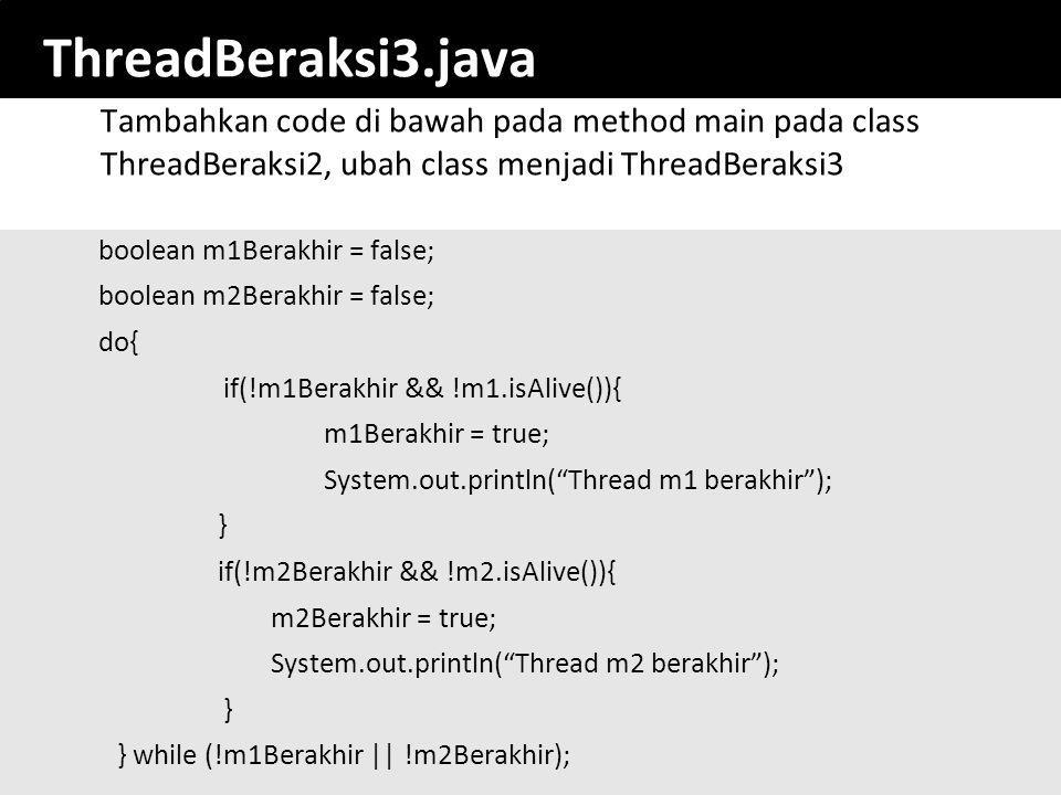 34 ThreadBeraksi3.java boolean m1Berakhir = false; boolean m2Berakhir = false; do{ if(!m1Berakhir && !m1.isAlive()){ m1Berakhir = true; System.out.println( Thread m1 berakhir ); } if(!m2Berakhir && !m2.isAlive()){ m2Berakhir = true; System.out.println( Thread m2 berakhir ); } } while (!m1Berakhir || !m2Berakhir); Tambahkan code di bawah pada method main pada class ThreadBeraksi2, ubah class menjadi ThreadBeraksi3