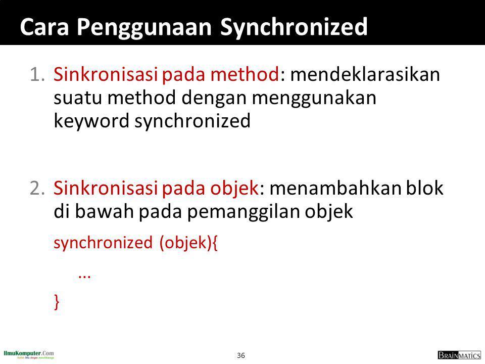 36 Cara Penggunaan Synchronized 1.Sinkronisasi pada method: mendeklarasikan suatu method dengan menggunakan keyword synchronized 2.Sinkronisasi pada objek: menambahkan blok di bawah pada pemanggilan objek synchronized (objek){...