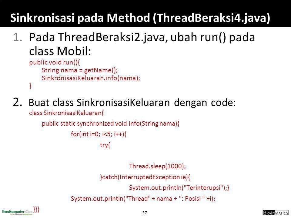 37 Sinkronisasi pada Method (ThreadBeraksi4.java) 1.Pada ThreadBeraksi2.java, ubah run() pada class Mobil: public void run(){ String nama = getName();