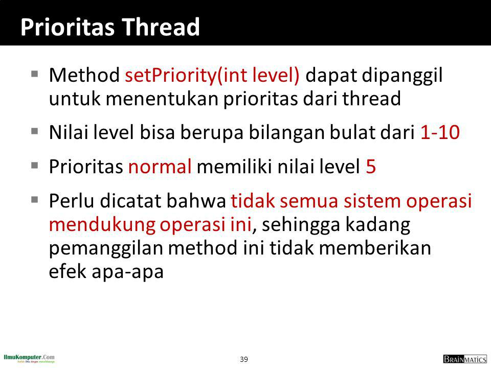39 Prioritas Thread  Method setPriority(int level) dapat dipanggil untuk menentukan prioritas dari thread  Nilai level bisa berupa bilangan bulat dari 1-10  Prioritas normal memiliki nilai level 5  Perlu dicatat bahwa tidak semua sistem operasi mendukung operasi ini, sehingga kadang pemanggilan method ini tidak memberikan efek apa-apa