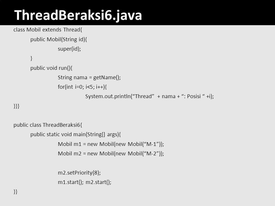 40 ThreadBeraksi6.java class Mobil extends Thread{ public Mobil(String id){ super(id); } public void run(){ String nama = getName(); for(int i=0; i<5;