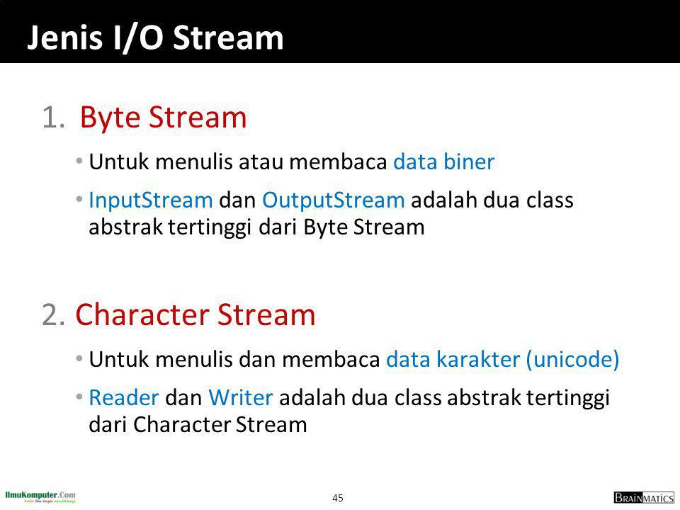 45 Jenis I/O Stream 1.Byte Stream • Untuk menulis atau membaca data biner • InputStream dan OutputStream adalah dua class abstrak tertinggi dari Byte Stream 2.Character Stream • Untuk menulis dan membaca data karakter (unicode) • Reader dan Writer adalah dua class abstrak tertinggi dari Character Stream