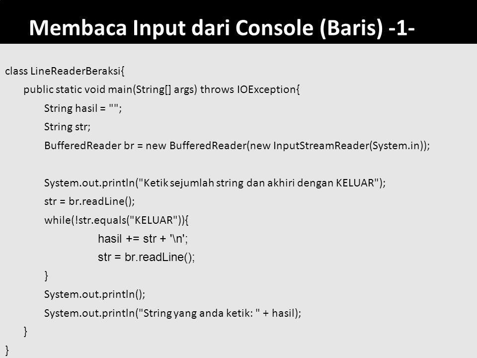 60 Membaca Input dari Console (Baris) -1- class LineReaderBeraksi{ public static void main(String[] args) throws IOException{ String hasil = ; String str; BufferedReader br = new BufferedReader(new InputStreamReader(System.in)); System.out.println( Ketik sejumlah string dan akhiri dengan KELUAR ); str = br.readLine(); while(!str.equals( KELUAR )){ hasil += str + \n ; str = br.readLine(); } System.out.println(); System.out.println( String yang anda ketik: + hasil); }