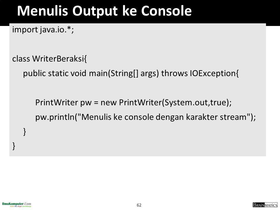 62 Menulis Output ke Console import java.io.*; class WriterBeraksi{ public static void main(String[] args) throws IOException{ PrintWriter pw = new Pr