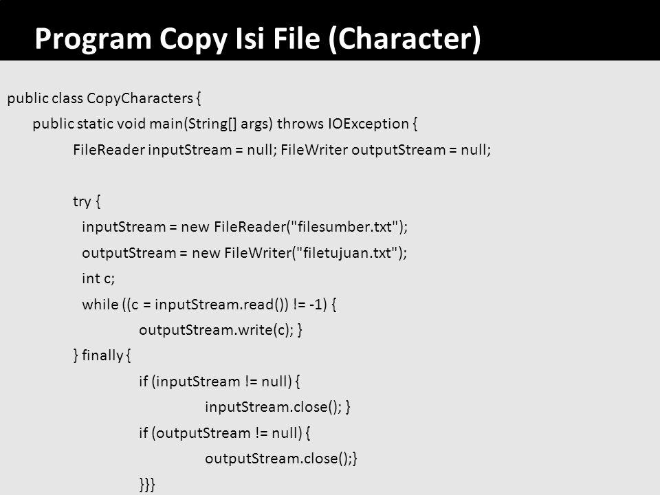 64 Program Copy Isi File (Character) public class CopyCharacters { public static void main(String[] args) throws IOException { FileReader inputStream
