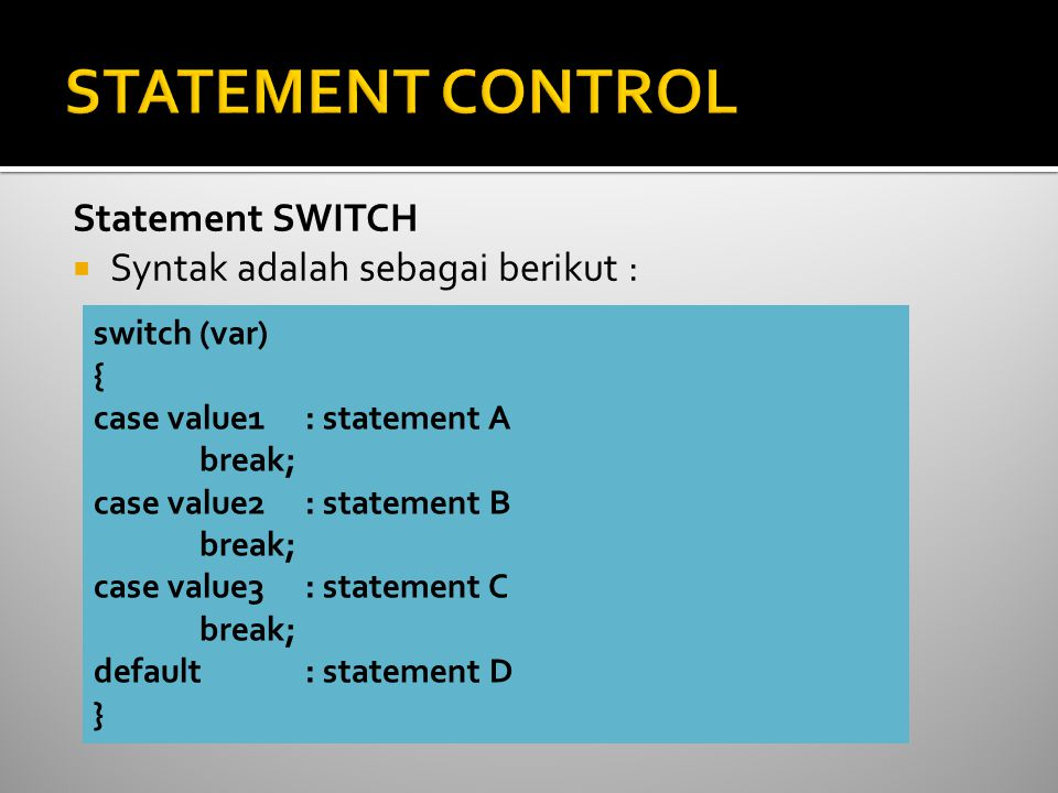 Statement SWITCH  Syntak adalah sebagai berikut : switch (var) { case value1 : statement A break; case value2 : statement B break; case value3 : statement C break; default : statement D }