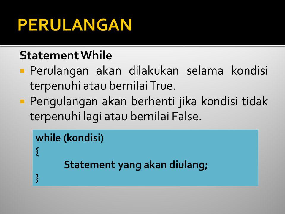 Statement While  Perulangan akan dilakukan selama kondisi terpenuhi atau bernilai True.  Pengulangan akan berhenti jika kondisi tidak terpenuhi lagi