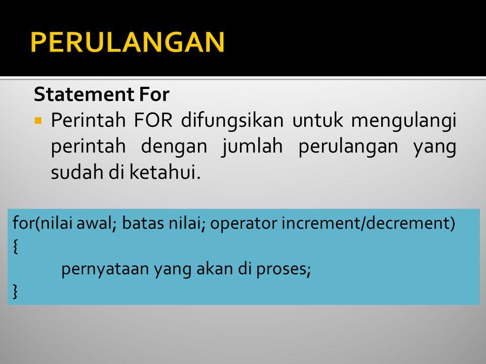 Statement For  Perintah FOR difungsikan untuk mengulangi perintah dengan jumlah perulangan yang sudah di ketahui. for(nilai awal; batas nilai; operat