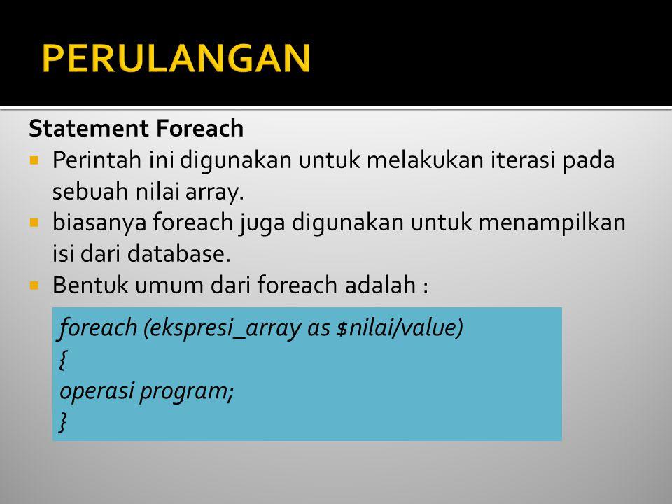 Statement Foreach  Perintah ini digunakan untuk melakukan iterasi pada sebuah nilai array.  biasanya foreach juga digunakan untuk menampilkan isi da