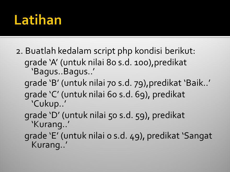 2. Buatlah kedalam script php kondisi berikut: grade 'A' (untuk nilai 80 s.d. 100),predikat 'Bagus..Bagus..' grade 'B' (untuk nilai 70 s.d. 79),predik