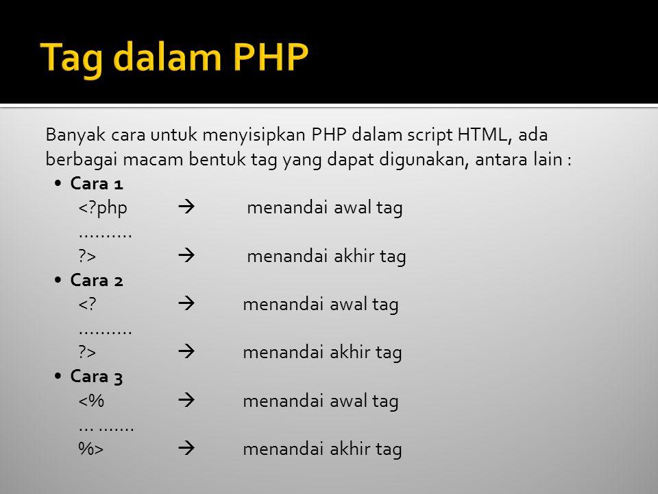 Banyak cara untuk menyisipkan PHP dalam script HTML, ada berbagai macam bentuk tag yang dapat digunakan, antara lain : • Cara 1 <?php  menandai awal