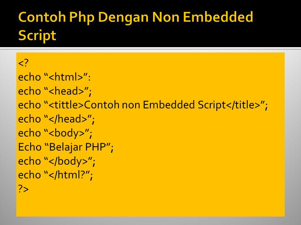 "<? echo "" "": echo "" ""; echo "" Contoh non Embedded Script ""; echo "" ""; Echo ""Belajar PHP""; echo "" ""; echo ""</html?""; ?>"