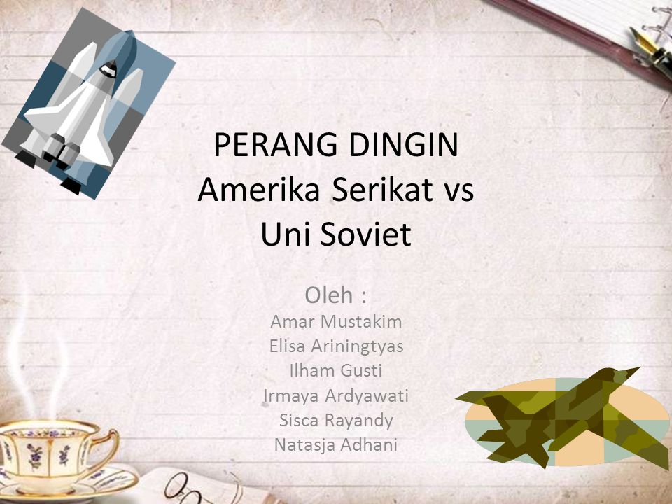 PERANG DINGIN Amerika Serikat vs Uni Soviet Oleh : Amar Mustakim Elisa Ariningtyas Ilham Gusti Irmaya Ardyawati Sisca Rayandy Natasja Adhani