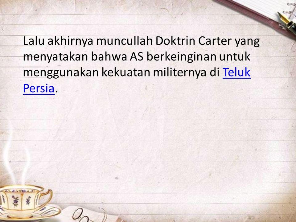 Lalu akhirnya muncullah Doktrin Carter yang menyatakan bahwa AS berkeinginan untuk menggunakan kekuatan militernya di Teluk Persia.Teluk Persia