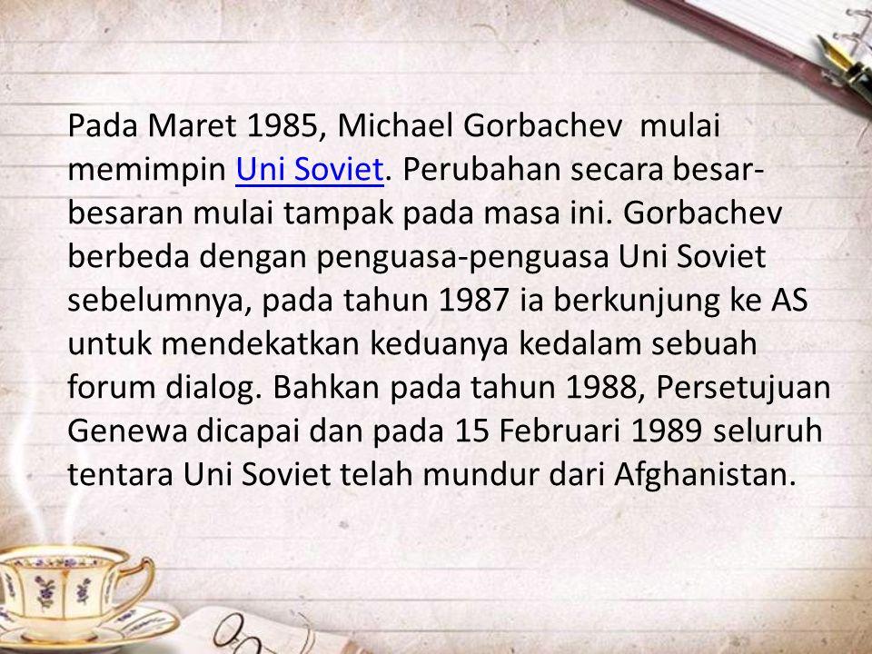 Pada Maret 1985, Michael Gorbachev mulai memimpin Uni Soviet. Perubahan secara besar- besaran mulai tampak pada masa ini. Gorbachev berbeda dengan pen