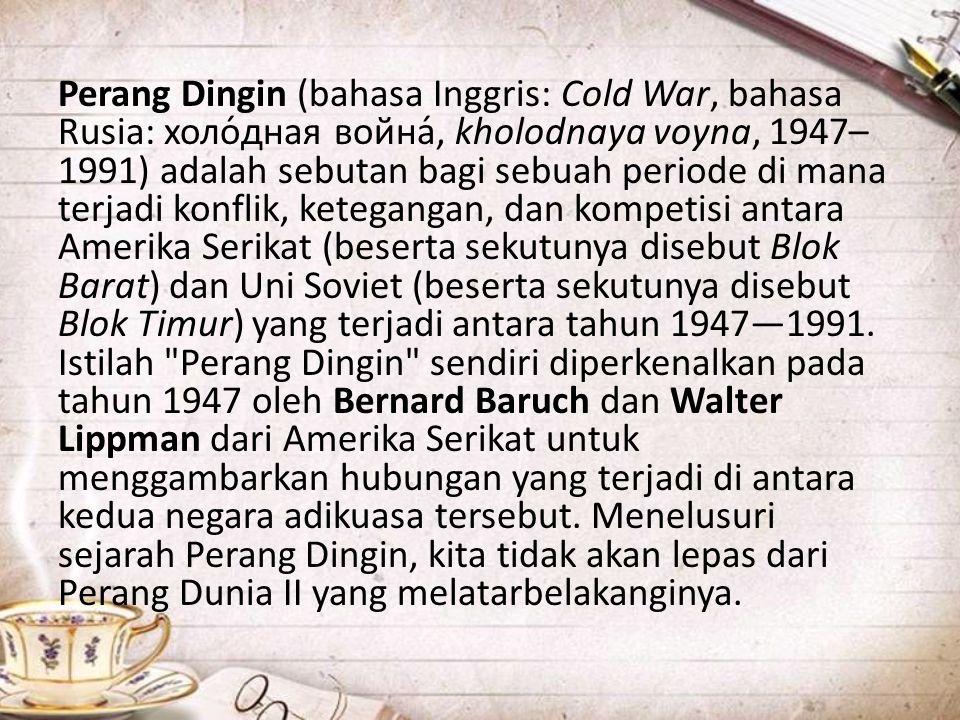 Perang Dingin (bahasa Inggris: Cold War, bahasa Rusia: холо́дная война́, kholodnaya voyna, 1947– 1991) adalah sebutan bagi sebuah periode di mana terj