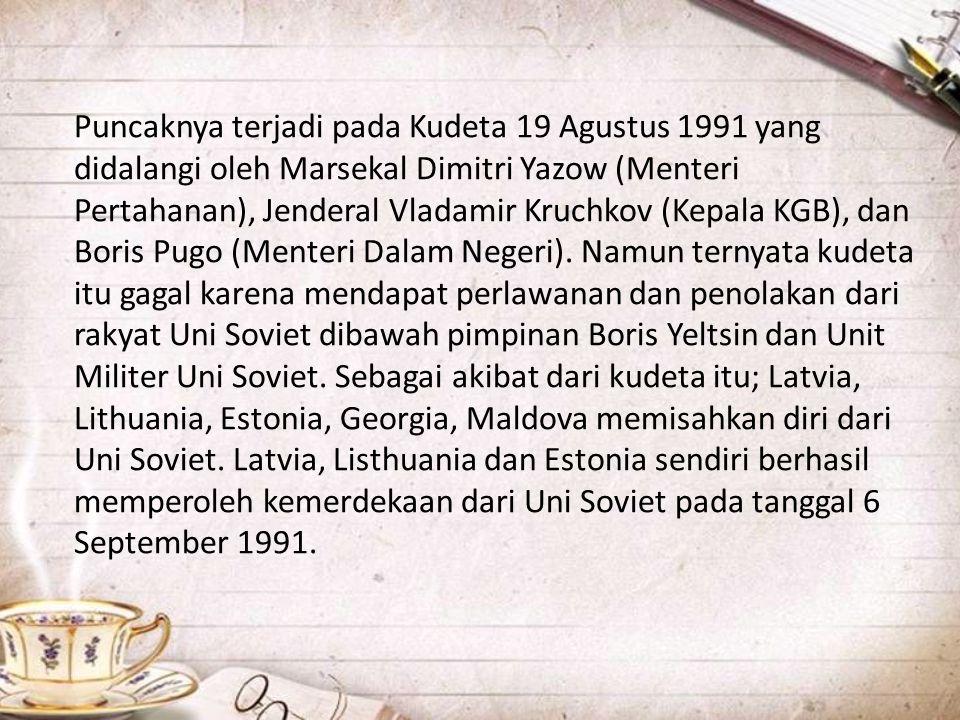 Puncaknya terjadi pada Kudeta 19 Agustus 1991 yang didalangi oleh Marsekal Dimitri Yazow (Menteri Pertahanan), Jenderal Vladamir Kruchkov (Kepala KGB)