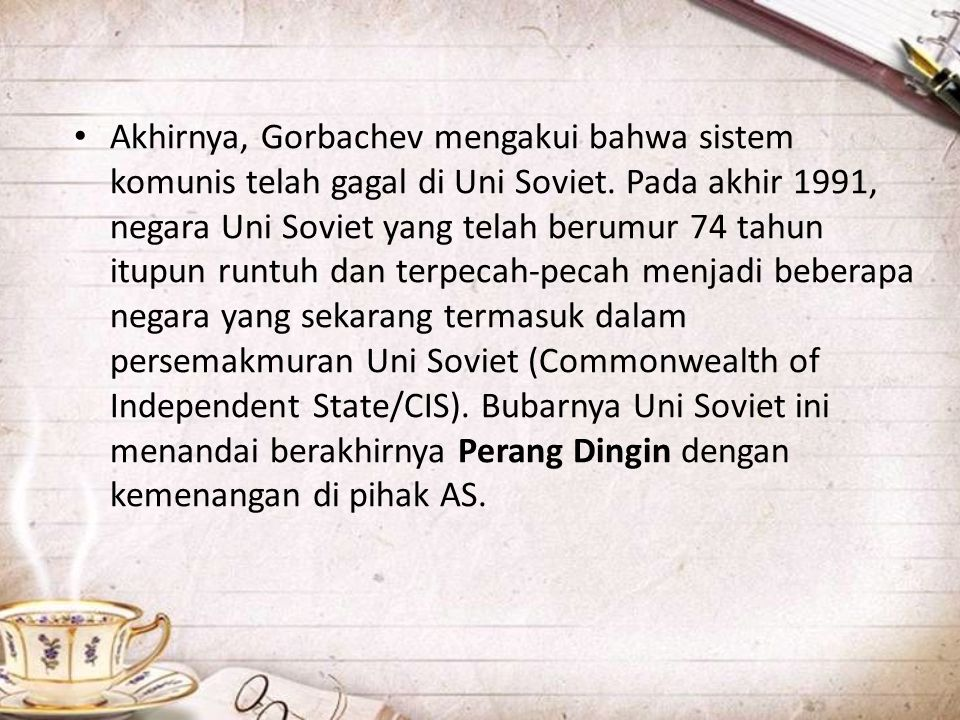 • Akhirnya, Gorbachev mengakui bahwa sistem komunis telah gagal di Uni Soviet. Pada akhir 1991, negara Uni Soviet yang telah berumur 74 tahun itupun r