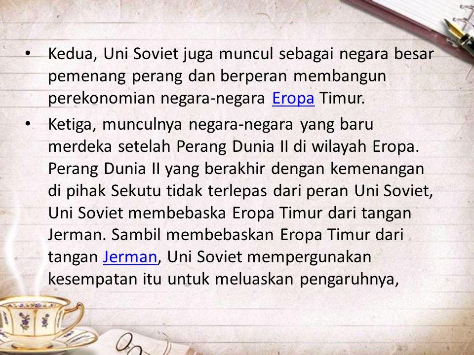 • Kedua, Uni Soviet juga muncul sebagai negara besar pemenang perang dan berperan membangun perekonomian negara-negara Eropa Timur.Eropa • Ketiga, mun