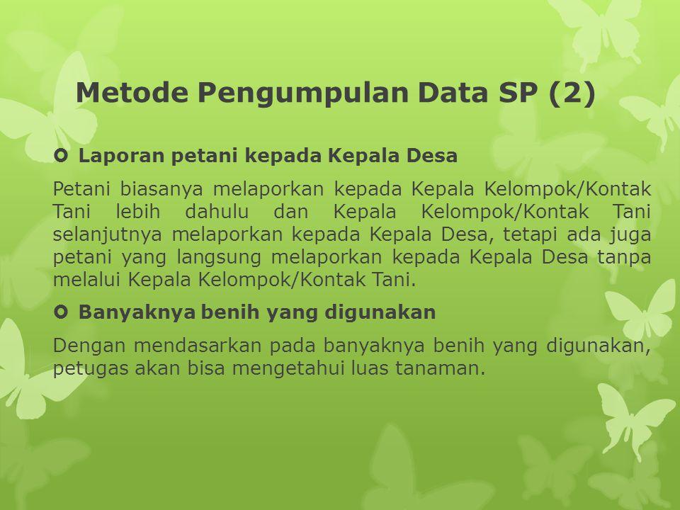Metode Pengumpulan Data SP (2)  Laporan petani kepada Kepala Desa Petani biasanya melaporkan kepada Kepala Kelompok/Kontak Tani lebih dahulu dan Kepa