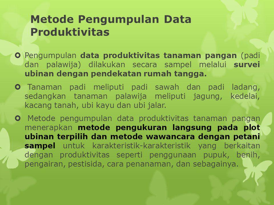 Metode Pengumpulan Data Produktivitas  Pengumpulan data produktivitas tanaman pangan (padi dan palawija) dilakukan secara sampel melalui survei ubina