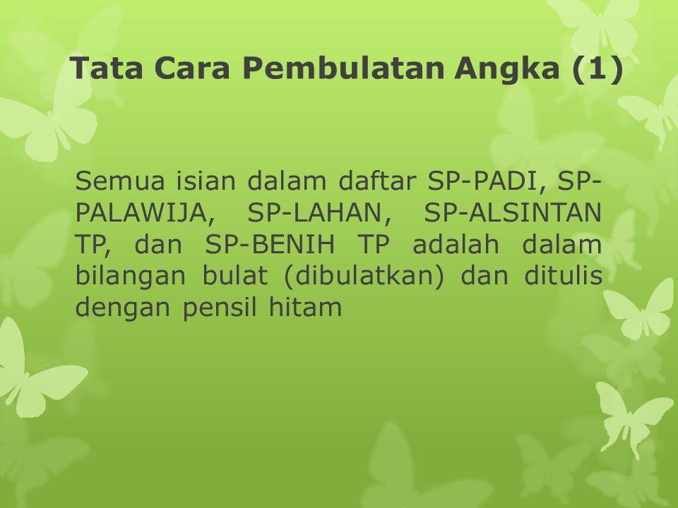 Tata Cara Pembulatan Angka (1) Semua isian dalam daftar SP-PADI, SP- PALAWIJA, SP-LAHAN, SP-ALSINTAN TP, dan SP-BENIH TP adalah dalam bilangan bulat (